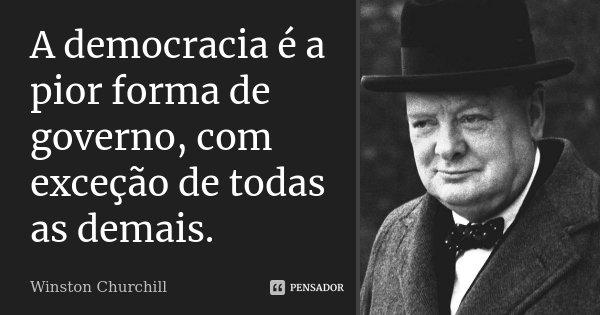 A democracia é a pior forma de governo, com exceção de todas as demais.... Frase de Winston Churchill.