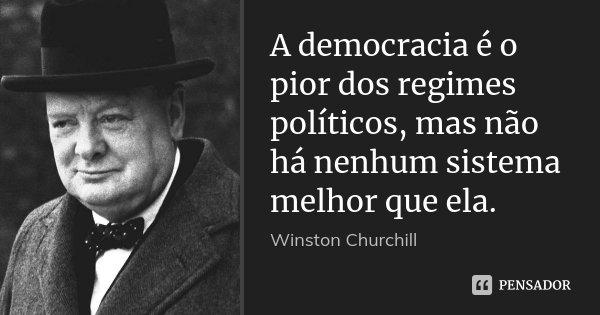 A democracia é o pior dos regimes políticos, mas não há nenhum sistema melhor que ela.... Frase de Winston Churchill.