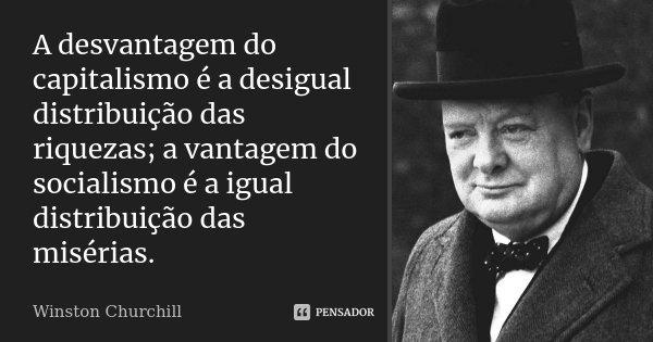 A desvantagem do capitalismo é a desigual distribuição das riquezas; a vantagem do socialismo é a igual distribuição das misérias.... Frase de Winston Churchill.