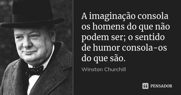 A imaginação consola os homens do que não podem ser; o sentido de humor consola-os do que são.... Frase de Winston Churchill.