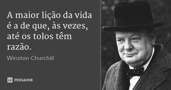 A maior lição da vida é a de que, às vezes, até os tolos têm razão.... Frase de Winston Churchill.