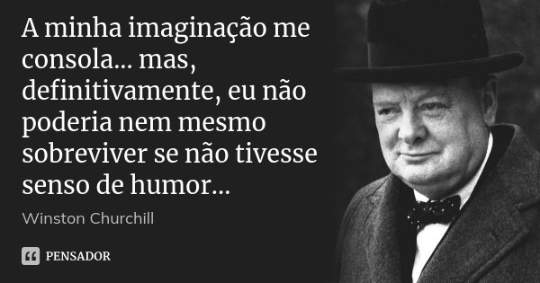 A minha imaginação me consola... mas, definitivamente, eu não poderia nem mesmo sobreviver se não tivesse senso de humor...... Frase de Winston Churchill.