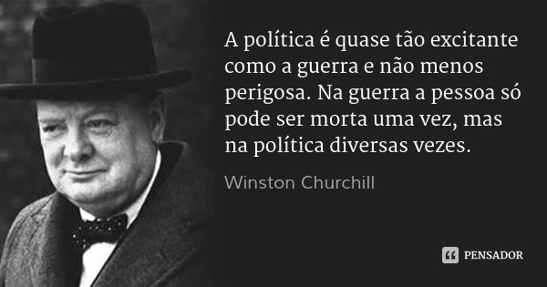 A política é quase tão excitante como a guerra e não menos perigosa. Na guerra a pessoa só pode ser morta uma vez, mas na política diversas vezes.... Frase de Winston Churchill.