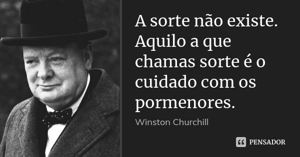 A sorte não existe. Aquilo a que chamas sorte é o cuidado com os pormenores.... Frase de Winston Churchill.