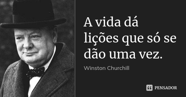A vida dá lições que só se dão uma vez.... Frase de Winston Churchill.