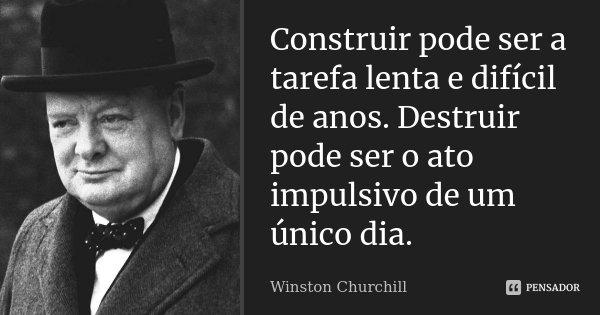 Construir pode ser a tarefa lenta e difícil de anos. Destruir pode ser o ato impulsivo de um único dia.... Frase de Winston Churchill.