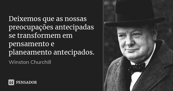 Deixemos que as nossas preocupações antecipadas se transformem em pensamento e planeamento antecipados.... Frase de Winston Churchill.
