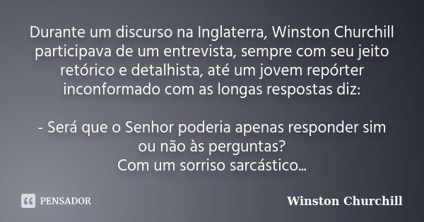 Durante um discurso na Inglaterra, Winston Churchill participava de um entrevista, sempre com seu jeito retórico e detalhista, até um jovem repórter inconformad... Frase de Winston Churchill.