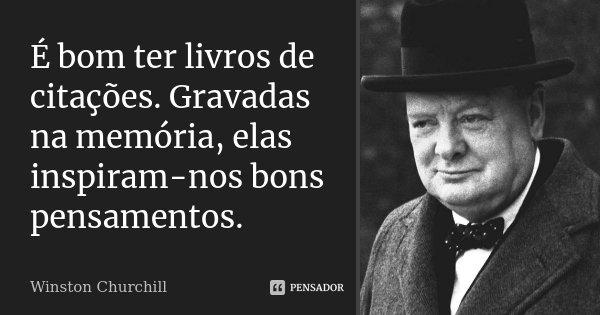 É bom ter livros de citações. Gravadas na memória, elas inspiram-nos bons pensamentos.... Frase de Winston Churchill.