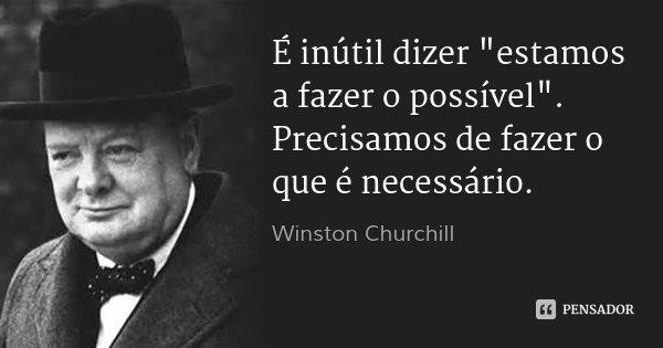 """É inútil dizer """"estamos a fazer o possível"""". Precisamos de fazer o que é necessário.... Frase de Winston Churchill."""