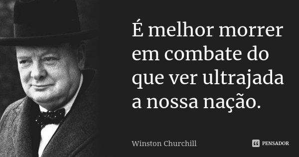É melhor morrer em combate do que ver ultrajada a nossa nação.... Frase de Winston Churchill.