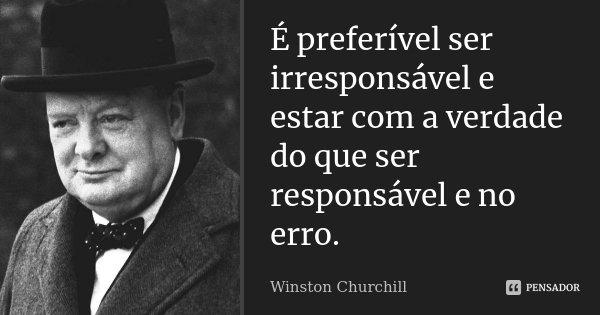 É preferível ser irresponsável e estar com a verdade do que ser responsável e no erro.... Frase de Winston Churchill.
