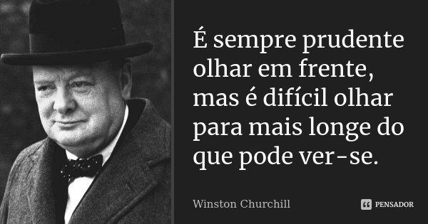 É sempre prudente olhar em frente, mas é difícil olhar para mais longe do que pode ver-se.... Frase de Winston Churchill.