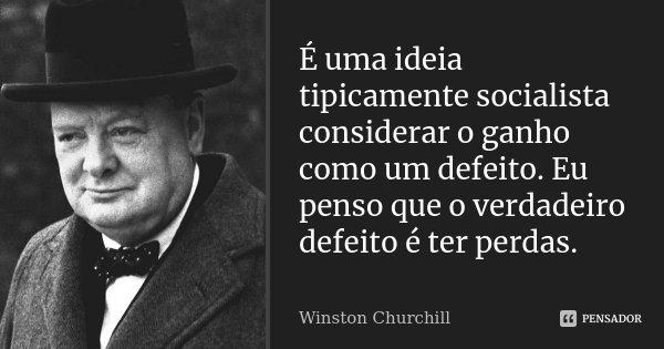 É uma ideia tipicamente socialista considerar o ganho como um defeito. Eu penso que o verdadeiro defeito é ter perdas.... Frase de Winston Churchill.