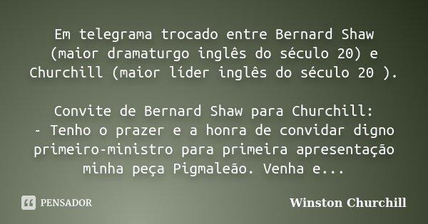 Em telegrama trocado entre Bernard Shaw (maior dramaturgo inglês do século 20) e Churchill (maior líder inglês do século 20 ). Convite de Bernard Shaw para Chur... Frase de Winston Churchill.