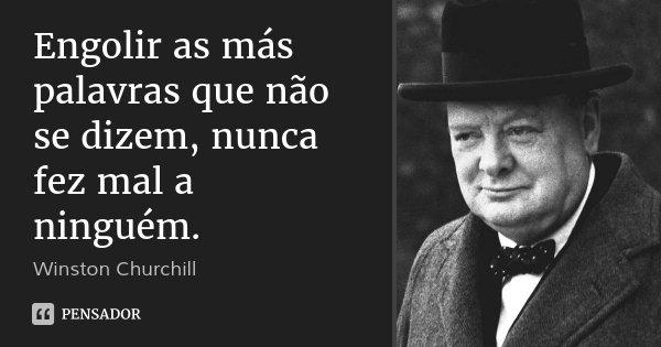 Engolir as más palavras que não se dizem, nunca fez mal a ninguém.... Frase de Winston Churchill.