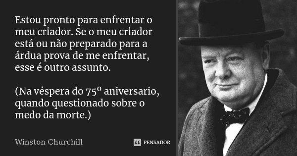 Estou pronto para enfrentar o meu criador. Se o meu criador está ou não preparado para a árdua prova de me enfrentar, esse é outro assunto. (Na véspera do 75º a... Frase de Winston Churchill.
