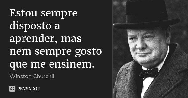 Estou sempre disposto a aprender, mas nem sempre gosto que me ensinem.... Frase de Winston Churchill.