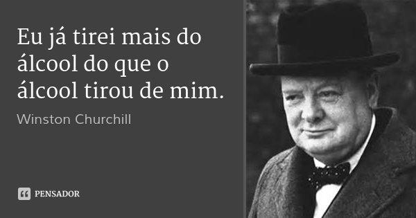 Eu já tirei mais do álcool do que o álcool tirou de mim.... Frase de Winston Churchill.