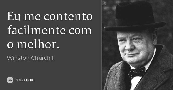 Eu me contento facilmente com o melhor.... Frase de Winston Churchill.