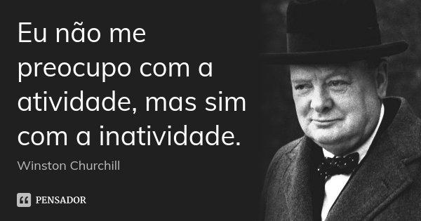 Eu não me preocupo com a atividade, mas sim com a inatividade.... Frase de Winston Churchill.