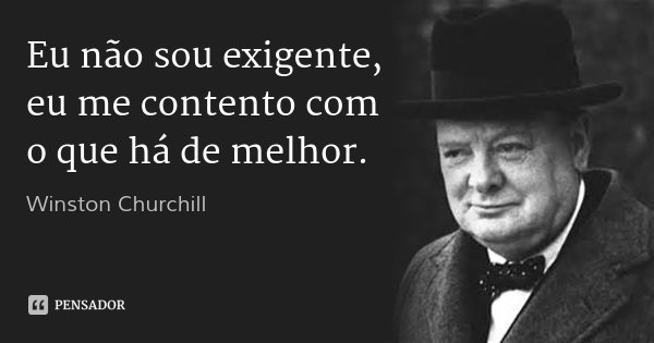 Eu não sou exigente, eu me contento com o que há de melhor.... Frase de Winston Churchill.