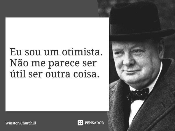 Eu sou um otimista. Não me parece ser útil ser outra coisa.... Frase de Winston Churchill.