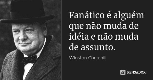 Fanático é alguém que não muda de idéia e não muda de assunto.... Frase de Winston Churchill.