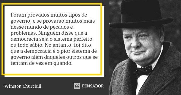 Foram provados muitos tipos de governo, e se provarão muitos mais nesse mundo de pecados e problemas. Ninguém disse que a democracia seja o sistema perfeito ou ... Frase de Winston Churchill.