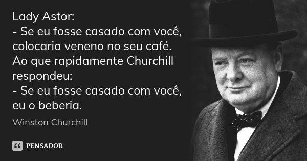 Lady Astor: - Se eu fosse casado com você, colocaria veneno no seu café. Ao que rapidamente Churchill respondeu: - Se eu fosse casado com você, eu o beberia.... Frase de Winston Churchill.