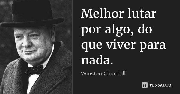 Melhor lutar por algo, do que viver para nada.... Frase de Winston Churchill.