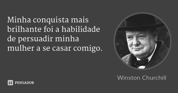 Minha conquista mais brilhante foi a habilidade de persuadir minha mulher a se casar comigo.... Frase de Winston Churchill.