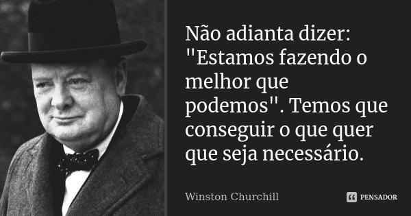 """Não adianta dizer: """"Estamos fazendo o melhor que podemos"""". Temos que conseguir o que quer que seja necessário.... Frase de Winston Churchill."""