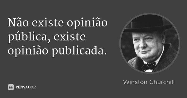 Não existe opinião pública, existe opinião publicada.... Frase de Winston Churchill.