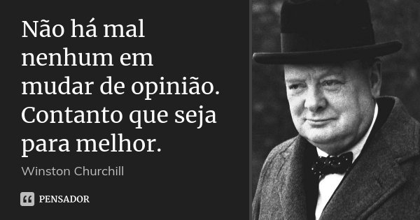 Não há mal nenhum em mudar de opinião. Contanto que seja para melhor.... Frase de Winston Churchill.