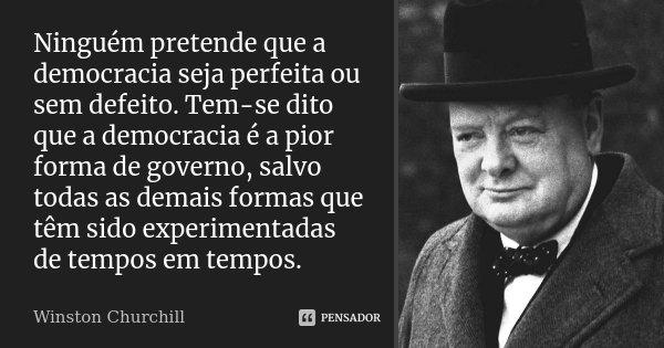 Ninguém pretende que a democracia seja perfeita ou sem defeito. Tem-se dito que a democracia é a pior forma de governo, salvo todas as demais formas que têm sid... Frase de Winston Churchill.