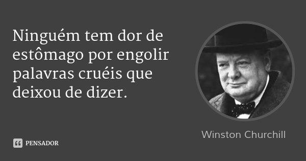 Ninguém tem dor de estômago por engolir palavras cruéis que deixou de dizer.... Frase de Winston Churchill.