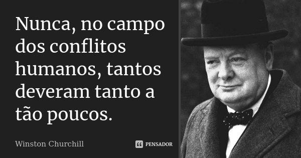 Nunca, no campo dos conflitos humanos, tantos deveram tanto a tão poucos.... Frase de Winston Churchill.