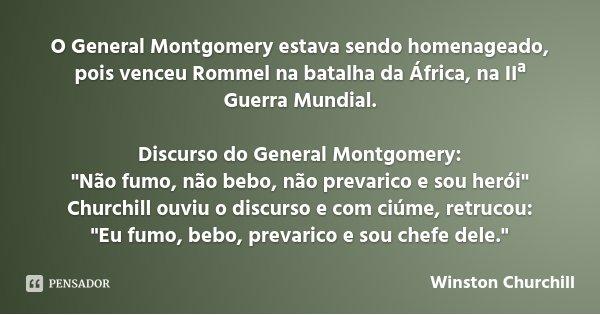 """O General Montgomery estava sendo homenageado, pois venceu Rommel na batalha da África, na IIª Guerra Mundial. Discurso do General Montgomery: """"Não fumo, n... Frase de Winston Churchill."""