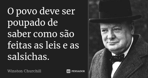 O povo deve ser poupado de saber como são feitas as leis e as salsichas.... Frase de Winston Churchill.