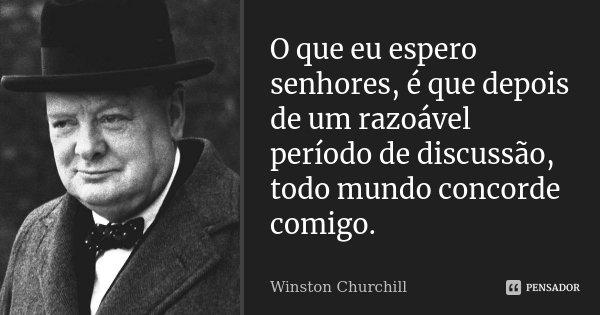 O que eu espero senhores, é que depois de um razoável período de discussão, todo mundo concorde comigo.... Frase de Winston Churchill.