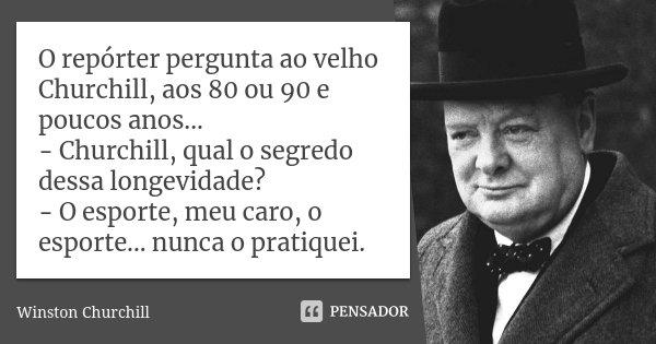 O repórter pergunta ao velho Churchill, aos 80 ou 90 e poucos anos... - Churchill, qual o segredo dessa longevidade? - O esporte, meu caro, o esporte... nunca o... Frase de Winston Churchill.