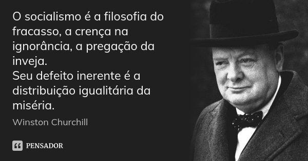O socialismo é a filosofia do fracasso, a crença na ignorância, a pregação da inveja. Seu defeito inerente é a distribuição igualitária da miséria.... Frase de Winston Churchill.
