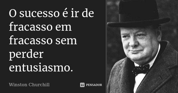 O sucesso é ir de fracasso em fracasso sem perder entusiasmo.... Frase de Winston Churchill.