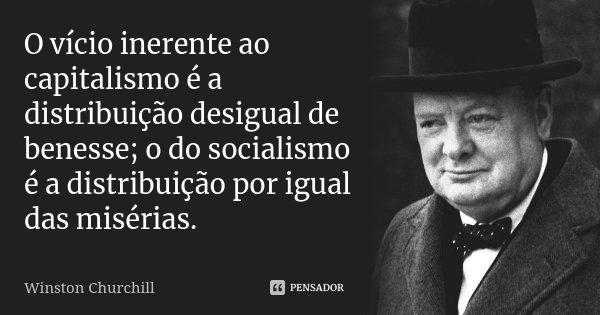O vício inerente ao capitalismo é a distribuição desigual de benesse; o do socialismo é a distribuição por igual das misérias.... Frase de Winston Churchill.