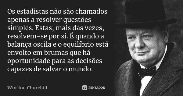 Os estadistas não são chamados apenas a resolver questões simples. Estas, mais das vezes, resolvem-se por si. É quando a balança oscila e o equilíbrio está envo... Frase de Winston Churchill.