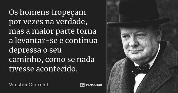 Os homens tropeçam por vezes na verdade, mas a maior parte torna a levantar-se e continua depressa o seu caminho, como se nada tivesse acontecido.... Frase de Winston Churchill.