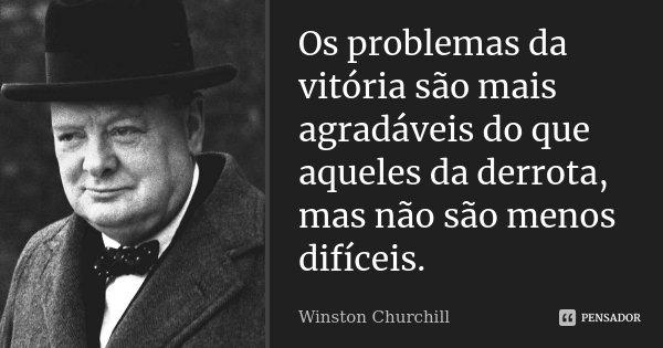 Os problemas da vitória são mais agradáveis do aqueles da derrota, mas não são menos difíceis.... Frase de Winston Churchill.