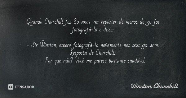 Quando Churchill fez 80 anos um repórter de menos de 30 foi fotografá-lo e disse: - Sir Winston, espero fotografá-lo novamente nos seus 90 anos. Resposta de Chu... Frase de Winston Churchill.
