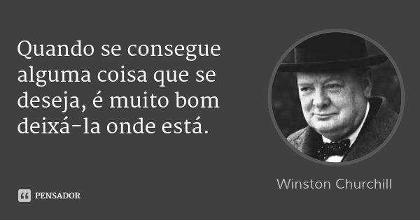 Quando se consegue alguma coisa que se deseja, é muito bom deixá-la onde está.... Frase de Winston Churchill.